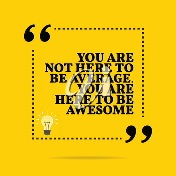 Inspirational motivational quote. You are not here to be average. You are here to be awesome. Simple trendy design.